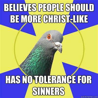 Believes people should be more Christ-like has no tolerance for sinners - Believes people should be more Christ-like has no tolerance for sinners  Religion Pigeon