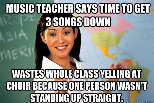 Music teacher says time to get 3 songs down Wastes whole class yelling at choir because one person wasn't standing up straight. - Music teacher says time to get 3 songs down Wastes whole class yelling at choir because one person wasn't standing up straight.  Unhelpful High School Teacher