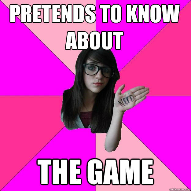 pretends to know about the game - pretends to know about the game  Idiot Nerd Girl