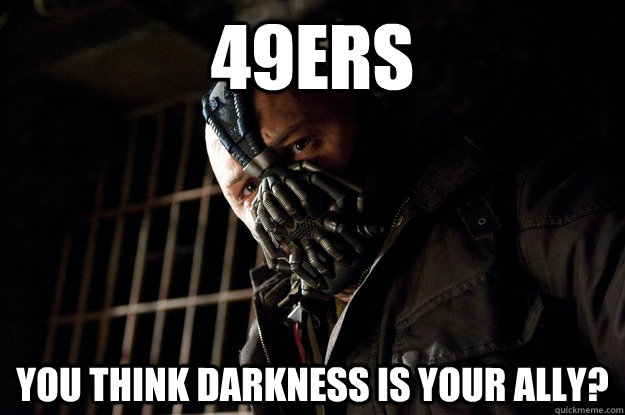 49ers You think Darkness is your ally? - 49ers You think Darkness is your ally?  Angry Bane