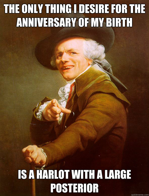 The only thing I desire for the anniversary of my birth is a harlot with a large posterior   Joseph Ducreux