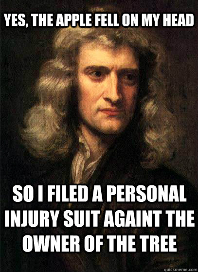 Yes, the apple fell on my head so I filed a personal injury suit againt the owner of the tree  Sir Isaac Newton