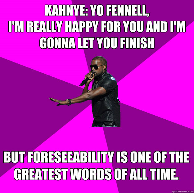 Kahnye: Yo Fennell, I'm really happy for you and I'm gonna let you finish  But foreseeability is one of the greatest words of ALL TIME.