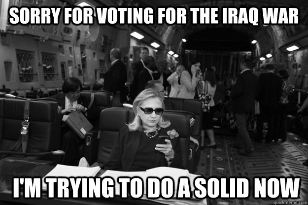 Sorry for Voting for the Iraq War  I'm trying to do a solid now  Badass Hillary