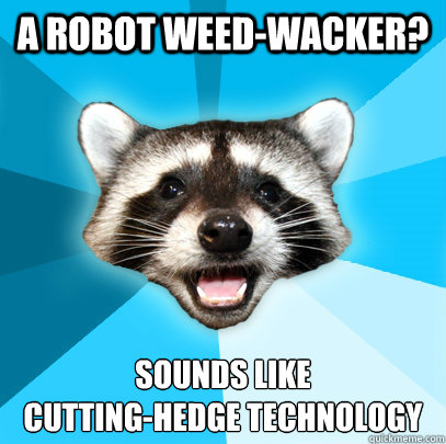 A robot weed-wacker? sounds like  cutting-hedge technology - A robot weed-wacker? sounds like  cutting-hedge technology  Lame Pun Coon