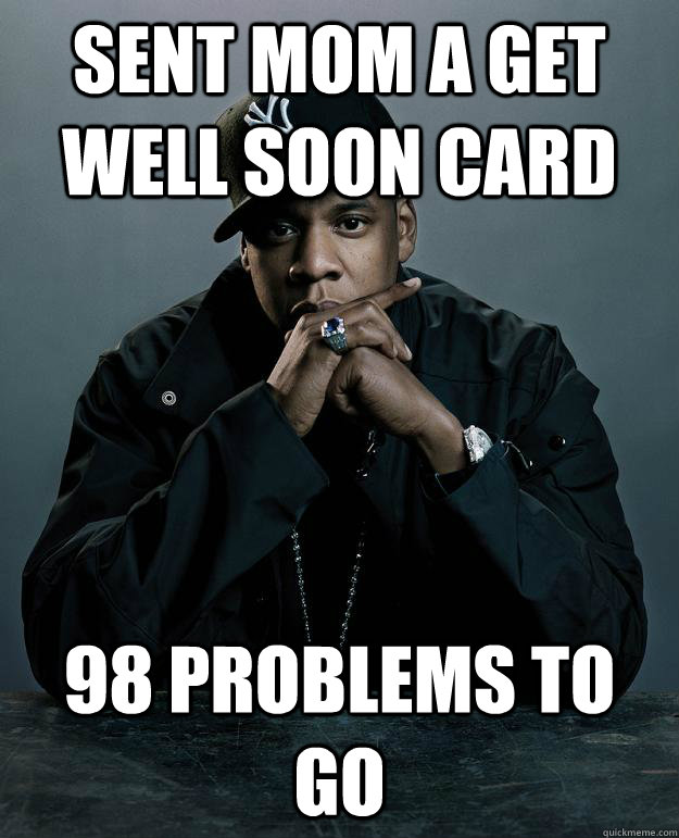Sent mom a get well soon card 98 problems to go