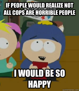 If people would realize not all cops are horrible people I would be so happy - If people would realize not all cops are horrible people I would be so happy  Craig - I would be so happy