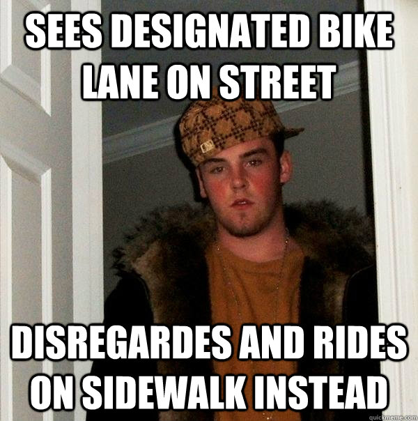 sees designated bike lane on street disregardes and rides on sidewalk instead - sees designated bike lane on street disregardes and rides on sidewalk instead  Scumbag Steve