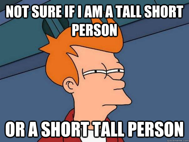 Not sure if I am a tall short person Or a short tall person - Not sure if I am a tall short person Or a short tall person  Futurama Fry
