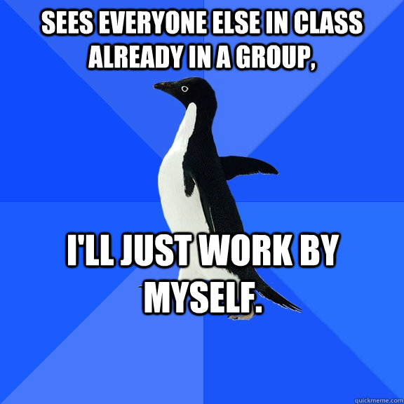 Sees everyone else in class already in a group, I'll just work by myself.  - Sees everyone else in class already in a group, I'll just work by myself.   Socially Awkward Penguin