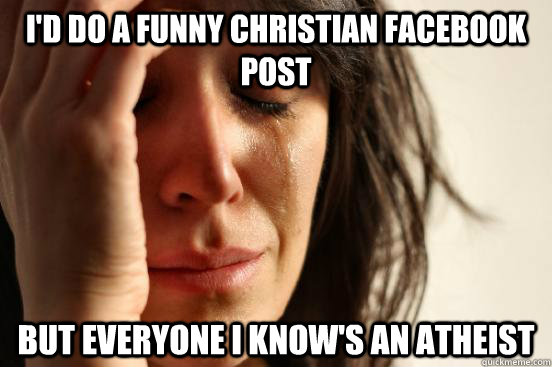 I'd do a funny christian Facebook post but everyone i know's an atheist - I'd do a funny christian Facebook post but everyone i know's an atheist  First World Problems