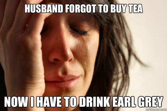 husband forgot to buy tea now i have to drink earl grey  First World Problems