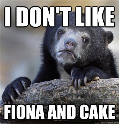 I don't like  Fiona and Cake - I don't like  Fiona and Cake  Confession Bear