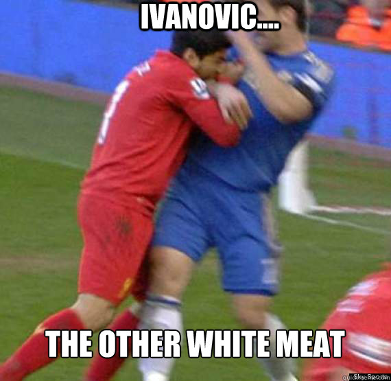 IVANOVIC.... THE OTHER WHITE MEAT - IVANOVIC.... THE OTHER WHITE MEAT  Suarez
