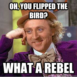 Oh, You flipped the bird? What a rebel - Oh, You flipped the bird? What a rebel  Creepy Wonka