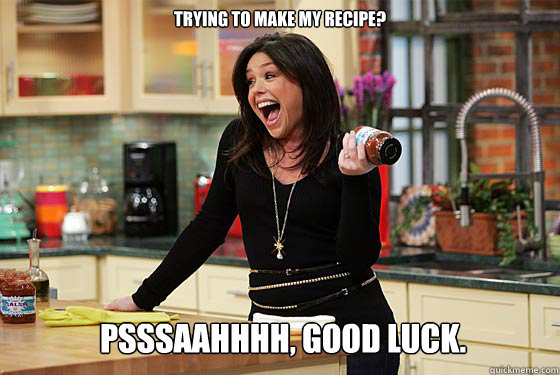 Trying to make my recipe? Psssaahhhh, good luck.