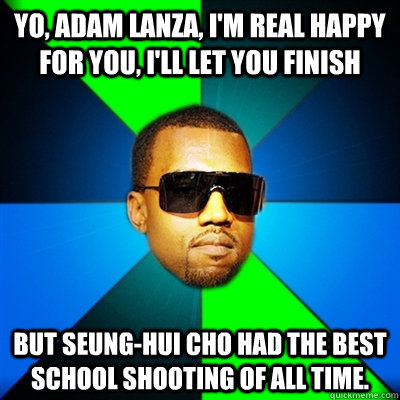 Yo, Adam Lanza, I'm real happy for you, I'll let you finish But Seung-Hui Cho had the best school shooting of all time.  Interrupting Kanye