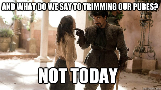 And What do we say to trimming our pubes? Not Today - And What do we say to trimming our pubes? Not Today  Arya not today