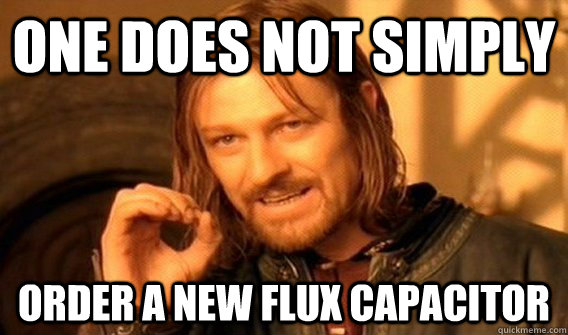 one does not simply  order a new flux capacitor