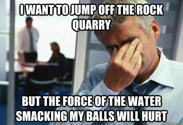i Want to jump off the rock quarry but the force of the water smacking my balls will hurt - i Want to jump off the rock quarry but the force of the water smacking my balls will hurt  Male First World Problems