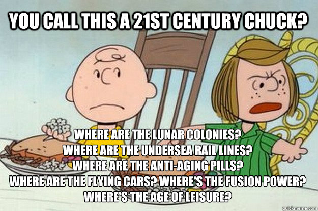 You call this a 21st century chuck? where are the lunar colonies? Where are the undersea rail lines? where are the anti-aging pills? where are the flying cars? where's the fusion power? where's the age of leisure? - You call this a 21st century chuck? where are the lunar colonies? Where are the undersea rail lines? where are the anti-aging pills? where are the flying cars? where's the fusion power? where's the age of leisure?  Unhappy Peppermint Patty