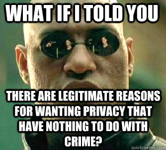 what if i told you There are legitimate reasons for wanting privacy that have nothing to do with crime? - what if i told you There are legitimate reasons for wanting privacy that have nothing to do with crime?  Matrix Morpheus