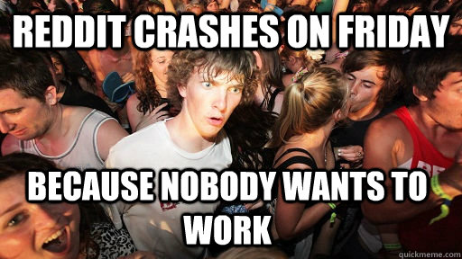 reddit crashes on friday because nobody wants to work - reddit crashes on friday because nobody wants to work  Sudden Clarity Clarence