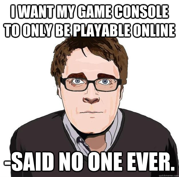 I want my game console to only be playable online -Said no one ever. - I want my game console to only be playable online -Said no one ever.  Always Online Adam Orth