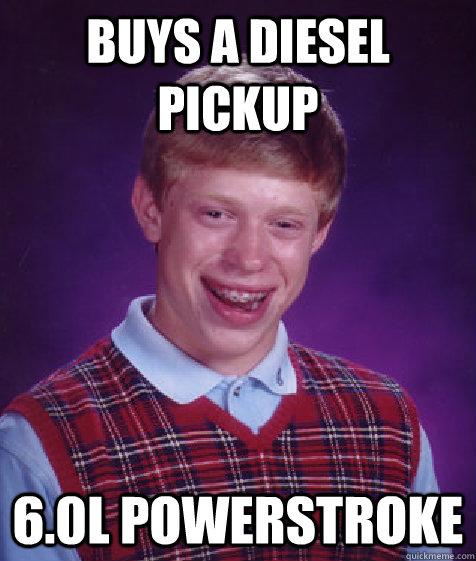 buys a diesel pickup 6.0L PowerStroke - buys a diesel pickup 6.0L PowerStroke  Bad Luck Brian