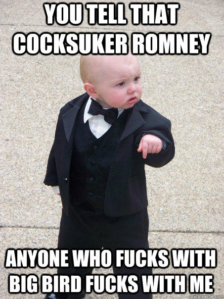 You tell that cocksuker Romney Anyone who fucks with Big Bird fucks with me - You tell that cocksuker Romney Anyone who fucks with Big Bird fucks with me  Baby Godfather