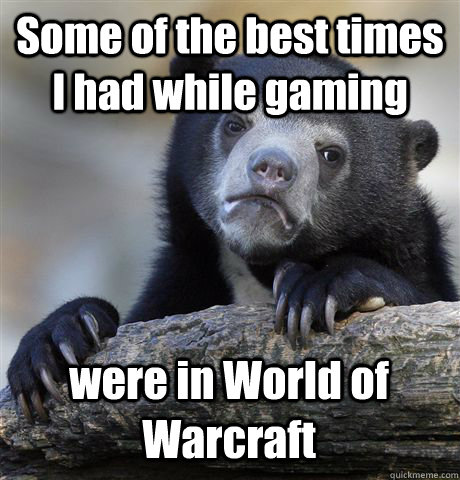 Some of the best times I had while gaming were in World of Warcraft - Some of the best times I had while gaming were in World of Warcraft  Confession Bear
