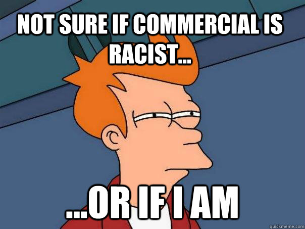 Not sure if commercial is racist... ...or if I am - Not sure if commercial is racist... ...or if I am  Futurama Fry