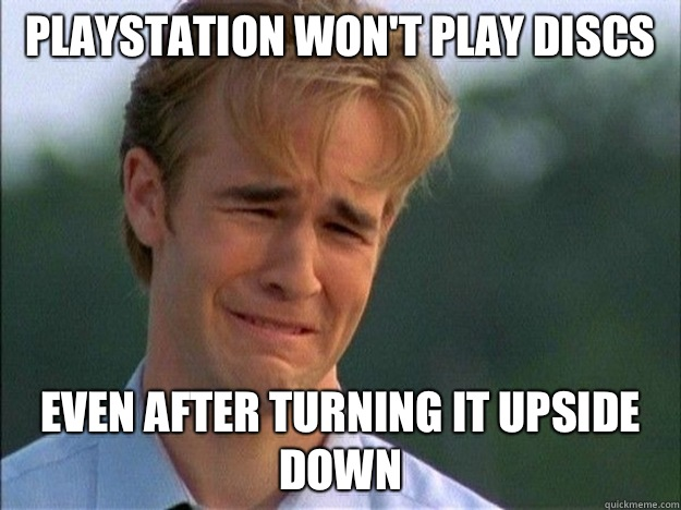 Playstation won't play discs Even after turning it upside down