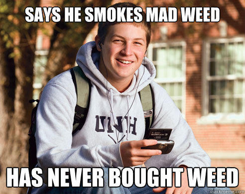 says he smokes mad weed has never bought weed  - says he smokes mad weed has never bought weed   College Freshman