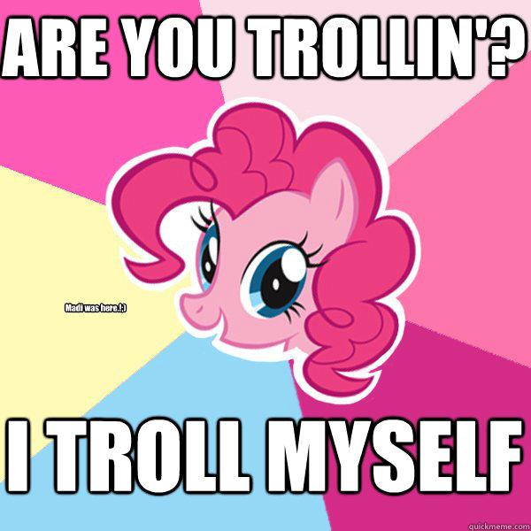 ARE YOU TROLLIN'? I TROLL MYSELF Madi was here.!;)  Pinkie Pie
