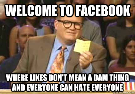 Welcome to Facebook Where likes don't mean a dam thing and everyone can hate everyone - Welcome to Facebook Where likes don't mean a dam thing and everyone can hate everyone  Misc