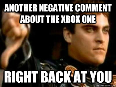 Another negative comment about the Xbox One Right back at you - Another negative comment about the Xbox One Right back at you  Downvoting Roman