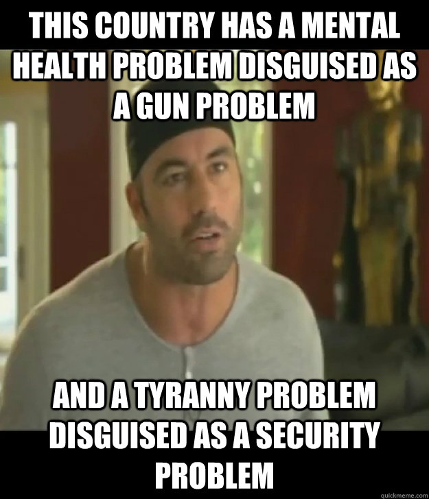 This country has a mental health problem disguised as a gun problem and a tyranny problem disguised as a security problem - This country has a mental health problem disguised as a gun problem and a tyranny problem disguised as a security problem  Joe Rogan Legalize