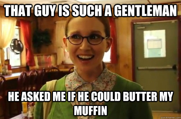 That guy is such a gentleman  He asked me if he could butter my muffin  - That guy is such a gentleman  He asked me if he could butter my muffin   Sexually Oblivious Female