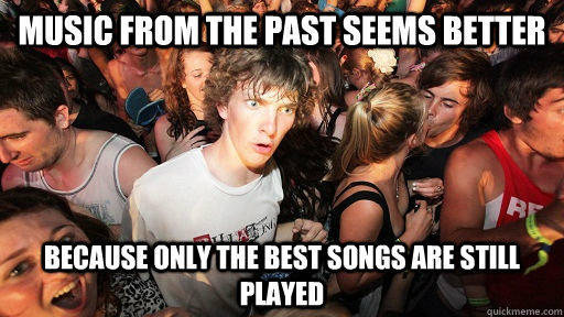 music from the past seems better because only the best songs are still played - music from the past seems better because only the best songs are still played  Sudden Clarity Clarence