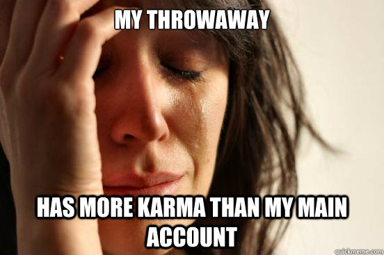 My throwaway has more karma than my main account - My throwaway has more karma than my main account  First World Problems