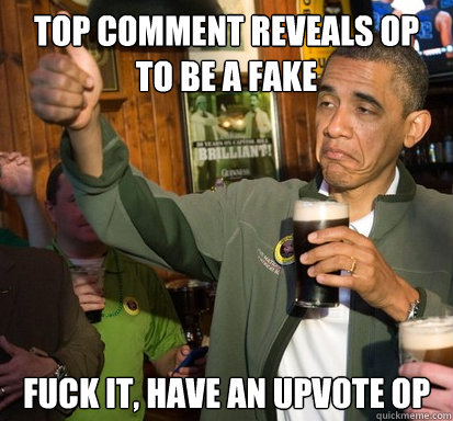 Top comment reveals OP to be a fake Fuck it, Have an upvote OP - Top comment reveals OP to be a fake Fuck it, Have an upvote OP  Upvote Obama