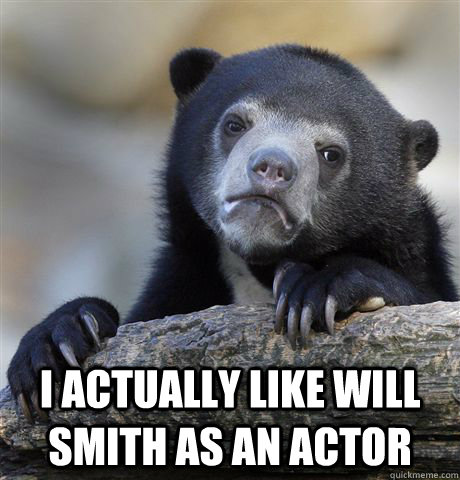 I actually like Will Smith as an actor -  I actually like Will Smith as an actor  confessionbear