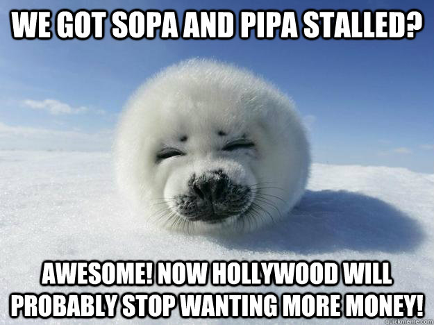 WE GOT SOPA AND PIPA STALLED? AWESOME! NOW HOLLYWOOD WILL PROBABLY STOP WANTING MORE MONEY!