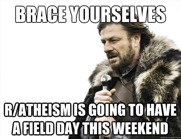 Brace yourselves r/atheism is going to have a field day this weekend  - Brace yourselves r/atheism is going to have a field day this weekend   Brace Yourselves - Borimir