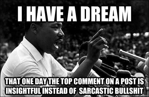 I have a dream That one day the top comment on a post is insightful instead of  sarcastic bullshit - I have a dream That one day the top comment on a post is insightful instead of  sarcastic bullshit  MLK meme