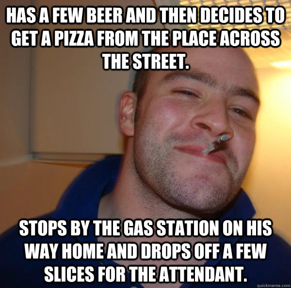 HAS A FEW BEER AND THEN DECIDES TO GET A PIZZA FROM THE PLACE ACROSS THE STREET. Stops by the gas station on his way home and drops off a few SLICES for the attendant. - HAS A FEW BEER AND THEN DECIDES TO GET A PIZZA FROM THE PLACE ACROSS THE STREET. Stops by the gas station on his way home and drops off a few SLICES for the attendant.  Misc