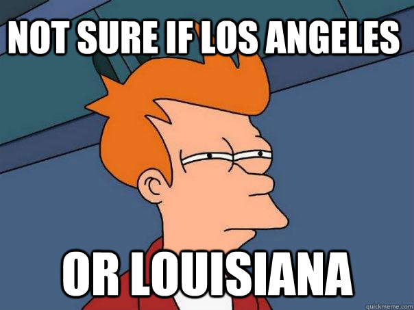 not sure if los angeles or louisiana - not sure if los angeles or louisiana  Futurama Fry