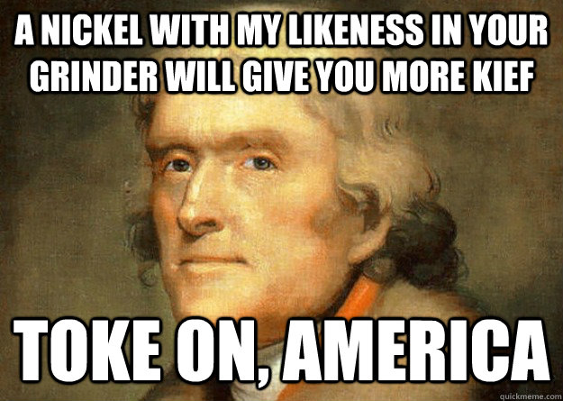 A nickel with my likeness in your grinder will give you more kief toke on, america  Thomas Jefferson