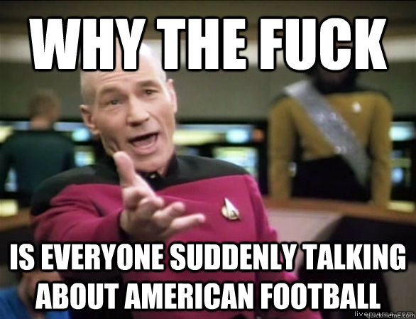 why the fuck is everyone suddenly talking about american football - why the fuck is everyone suddenly talking about american football  Annoyed Picard HD